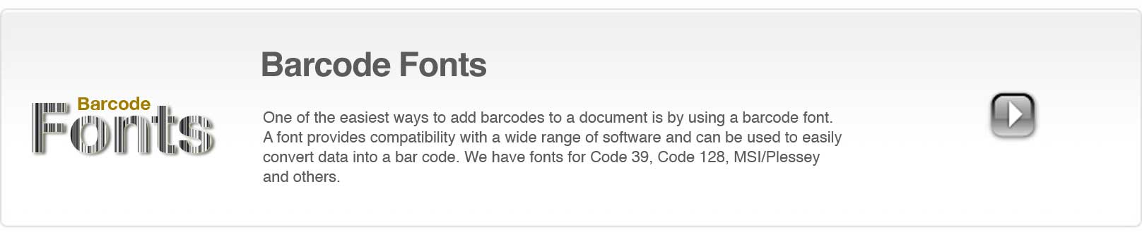 One of the easiest ways to add a barcode to a document is by using a barcode font. A bar code font provides compatibility with a wide range of software and can be used to easily convert data into a barcode. We have fonts for Code 39, Code 128, MSI/Plessey and others.